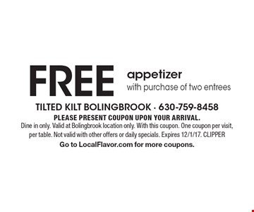 Free appetizer with purchase of two entrees. Please present coupon upon your arrival. Dine in only. Valid at Bolingbrook location only. With this coupon. One coupon per visit, per table. Not valid with other offers or daily specials. Expires 12/1/17. CLIPPER. Go to LocalFlavor.com for more coupons.