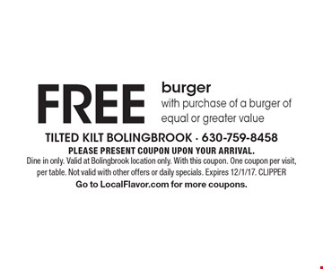 Free burger with purchase of a burger of equal or greater value. Please present coupon upon your arrival. Dine in only. Valid at Bolingbrook location only. With this coupon. One coupon per visit, per table. Not valid with other offers or daily specials. Expires 12/1/17. CLIPPER. Go to LocalFlavor.com for more coupons.