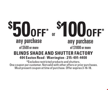 $50 off* any purchase of $500 or more or $100 off* any purchase of $1000 or more. *Excludes restricted products and shutters. One coupon per customer. Not valid with other offers or prior purchases. Must present coupon at time of purchase. Offer expires 3-16-18.