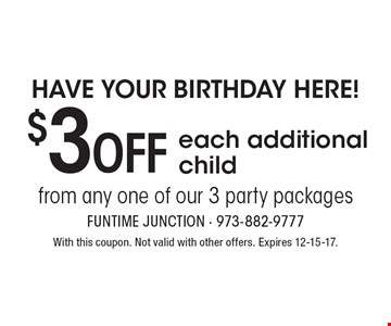 Have your birthday here! $3 OFF each additional child from any one of our 3 party packages. With this coupon. Not valid with other offers. Expires 12-15-17.