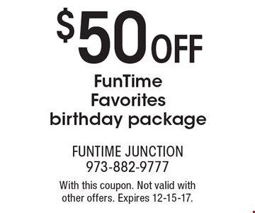 $50 OFF FunTime Favorites birthday package. With this coupon. Not valid with other offers. Expires 12-15-17.