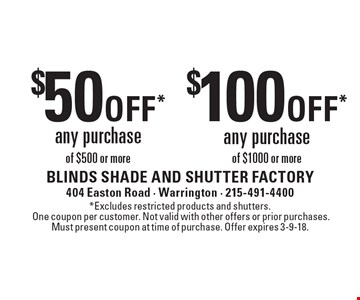 $50 off* any purchase of $500 or more OR $100 off* any purchase of $1000 or more. *Excludes restricted products and shutters. One coupon per customer. Not valid with other offers or prior purchases. Must present coupon at time of purchase. Offer expires 3-9-18.