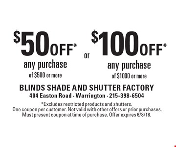 $50 off* any purchase of $500 or more or $100 off* any purchase of $1000 or more. *Excludes restricted products and shutters.One coupon per customer. Not valid with other offers or prior purchases. Must present coupon at time of purchase. Offer expires 6/8/18.