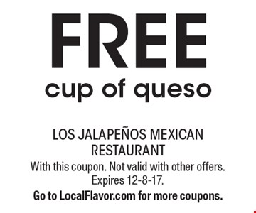FREE cup of queso. With this coupon. Not valid with other offers. Expires 12-8-17.Go to LocalFlavor.com for more coupons.
