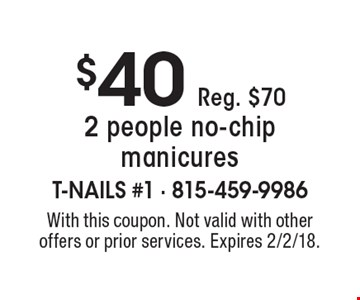 $40 Reg. $70 2 people no-chip manicures. With this coupon. Not valid with other offers or prior services. Expires 2/2/18.