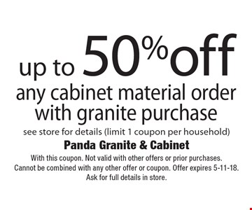 up to 50%off any cabinet material orderwith granite purchase see store for details (limit 1 coupon per household). With this coupon. Not valid with other offers or prior purchases.Cannot be combined with any other offer or coupon. Offer expires 5-11-18. Ask for full details in store.