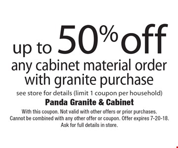 up to 50% off any cabinet material order with granite purchase see store for details (limit 1 coupon per household). With this coupon. Not valid with other offers or prior purchases.Cannot be combined with any other offer or coupon. Offer expires 7-20-18. Ask for full details in store.
