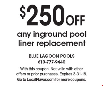 $250 Off any inground pool liner replacement. With this coupon. Not valid with other offers or prior purchases. Expires 3-31-18. Go to LocalFlavor.com for more coupons.