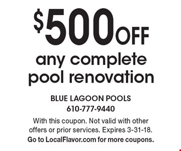 $500 Off any complete pool renovation. With this coupon. Not valid with other offers or prior services. Expires 3-31-18. Go to LocalFlavor.com for more coupons.