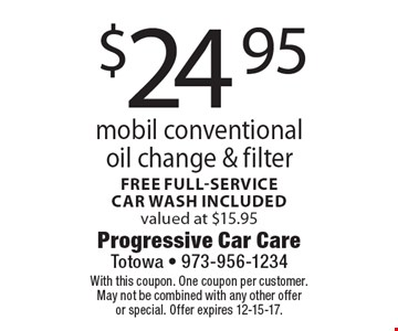 $24.95 mobil conventional oil change & filter. Free full-service car wash included valued at $15.95. With this coupon. One coupon per customer. May not be combined with any other offer or special. Offer expires 12-15-17.