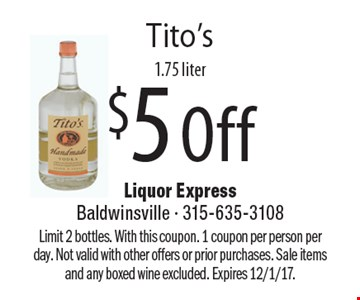 $5 Off Tito's 1.75 liter. Limit 2 bottles. With this coupon. 1 coupon per person per day. Not valid with other offers or prior purchases. Sale items and any boxed wine excluded. Expires 12/1/17.