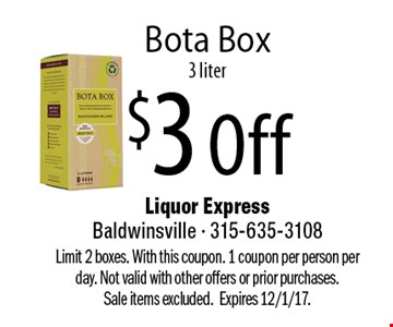 $3 Off Bota Box 3 liter. Limit 2 boxes. With this coupon. 1 coupon per person per day. Not valid with other offers or prior purchases.  Sale items excluded.Expires 12/1/17.