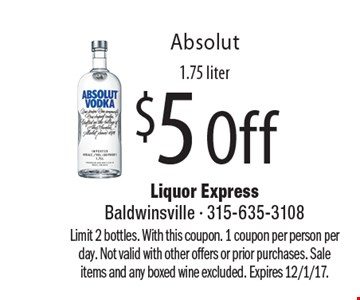 $5 Off Absolut 1.75 liter. Limit 2 bottles. With this coupon. 1 coupon per person per day. Not valid with other offers or prior purchases. Sale items and any boxed wine excluded. Expires 12/1/17.