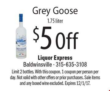 $5 Off Grey Goose 1.75 liter. Limit 2 bottles. With this coupon. 1 coupon per person per day. Not valid with other offers or prior purchases. Sale items and any boxed wine excluded. Expires 12/1/17.