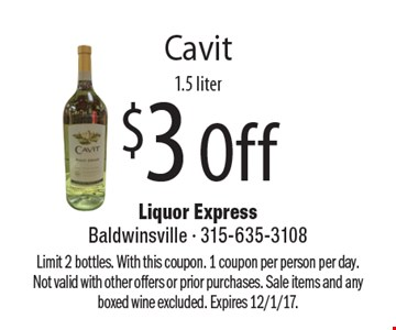 $3 Off Cavit 1.5 liter. Limit 2 bottles. With this coupon. 1 coupon per person per day. Not valid with other offers or prior purchases. Sale items and any boxed wine excluded. Expires 12/1/17.