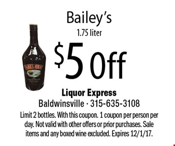$5 Off Bailey's 1.75 liter. Limit 2 bottles. With this coupon. 1 coupon per person per day. Not valid with other offers or prior purchases. Sale items and any boxed wine excluded. Expires 12/1/17.