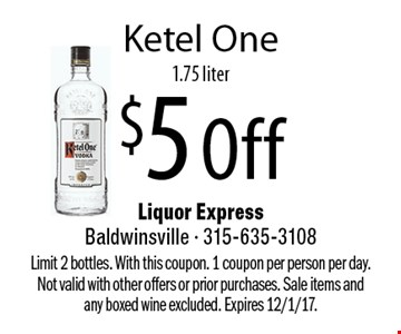 $5 Off Ketel One 1.75 liter. Limit 2 bottles. With this coupon. 1 coupon per person per day. Not valid with other offers or prior purchases. Sale items and any boxed wine excluded. Expires 12/1/17.