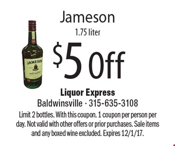 $5 Off Jameson 1.75 liter. Limit 2 bottles. With this coupon. 1 coupon per person perday. Not valid with other offers or prior purchases. Sale items and any boxed wine excluded. Expires 12/1/17.