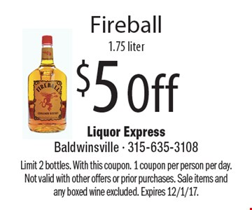$5 Off Fireball 1.75 liter. Limit 2 bottles. With this coupon. 1 coupon per person per day. Not valid with other offers or prior purchases. Sale items and any boxed wine excluded. Expires 12/1/17.