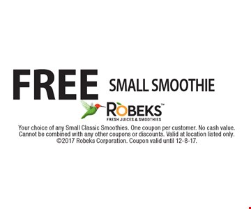 FREE SMALL SMOOTHIE. Your choice of any Small Classic Smoothies. One coupon per customer. No cash value. Cannot be combined with any other coupons or discounts. Valid at location listed only. 2017 Robeks Corporation. Coupon valid until 12-8-17.