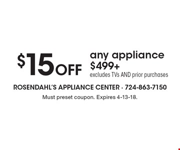 $15 Off any appliance $499+ excludes TVs AND prior purchases. Must preset coupon. Expires 4-13-18.