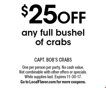 $25 OFF any full bushel of crabs. One per person per party. No cash value. Not combinable with other offers or specials. While supplies last. Expires 11-30-17. Go to LocalFlavor.com for more coupons.