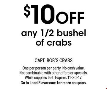 $10 OFF any 1/2 bushel of crabs. One per person per party. No cash value. Not combinable with other offers or specials. While supplies last. Expires 11-30-17. Go to LocalFlavor.com for more coupons.