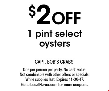 $2 OFF 1 pint select oysters. One per person per party. No cash value. Not combinable with other offers or specials. While supplies last. Expires 11-30-17. Go to LocalFlavor.com for more coupons.