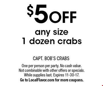 $5 OFF any size 1 dozen crabs. One per person per party. No cash value. Not combinable with other offers or specials. While supplies last. Expires 11-30-17. Go to LocalFlavor.com for more coupons.