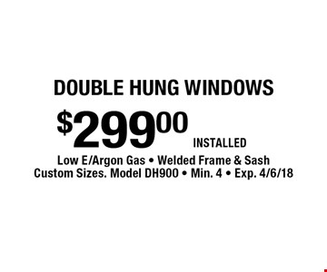 Double hung windows $299.00 INSTALLED. Low E/Argon Gas - Welded Frame & Sash Custom Sizes. Model DH900 - Min. 4 - Exp. 4/6/18