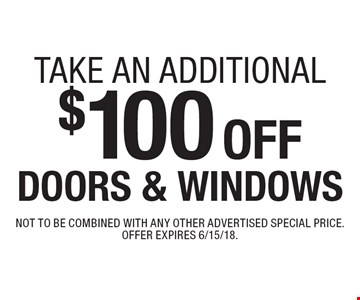 Take an additional $100 off doors & windows. Not to be combined with any other advertised special price. Offer expires 6/15/18.