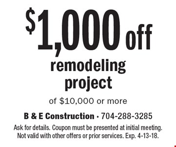 $1,000 off remodeling project of $10,000 or more. Ask for details. Coupon must be presented at initial meeting. Not valid with other offers or prior services. Exp. 4-13-18.
