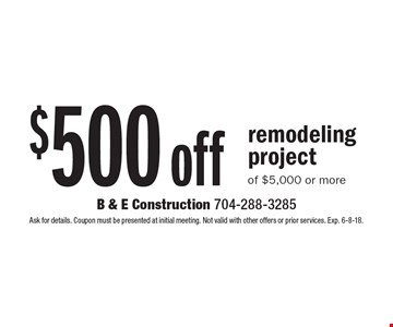 $500 off remodeling project of $5,000 or more. Ask for details. Coupon must be presented at initial meeting. Not valid with other offers or prior services. Exp. 6-8-18.
