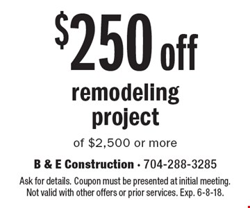 $250 off remodeling project of $2,500 or more. Ask for details. Coupon must be presented at initial meeting. Not valid with other offers or prior services. Exp. 6-8-18.