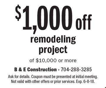 $1,000 off remodeling project of $10,000 or more. Ask for details. Coupon must be presented at initial meeting. Not valid with other offers or prior services. Exp. 6-8-18.