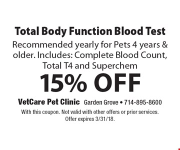 15% Off Total Body Function Blood Test Recommended yearly for Pets 4 years & older. Includes: Complete Blood Count, Total T4 and Superchem. With this coupon. Not valid with other offers or prior services. Offer expires 3/31/18.