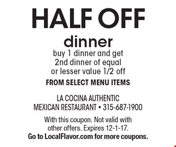 HALF OFF dinner. Buy 1 dinner and get 2nd dinner of equal or lesser value 1/2 off from select menu items. With this coupon. Not valid with other offers. Expires 12-1-17. Go to LocalFlavor.com for more coupons.