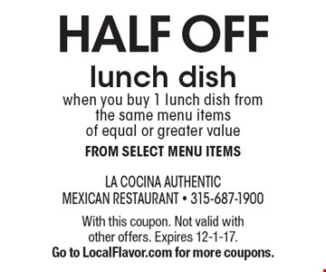 HALF OFF lunch dish when you buy 1 lunch dish from the same menu items of equal or greater value from select menu items. With this coupon. Not valid with other offers. Expires 12-1-17. Go to LocalFlavor.com for more coupons.