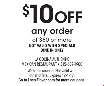 $10 OFF any order of $50 or more. Not valid with specials. Dine in only. With this coupon. Not valid with other offers. Expires 12-1-17. Go to LocalFlavor.com for more coupons.