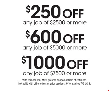 $1000 off any job of $7500 or more. $600 off any job of $5000 or more. $250 off any job of $2500 or more. With this coupon. Must present coupon at time of estimate. Not valid with other offers or prior services. Offer expires 7/31/18.