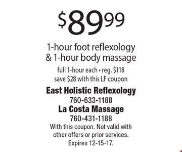 $89.99 1-hour foot reflexology & 1-hour body massage full 1-hour each. Reg. $118 save $28 with this LF coupon. With this coupon. Not valid with other offers or prior services. Expires 12-15-17.