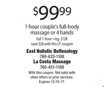 $99.99 1-hour couple's full-body massage or 4 hands full 1-hour. Reg. $128 save $28 with this LF coupon. With this coupon. Not valid with other offers or prior services. Expires 12-15-17.