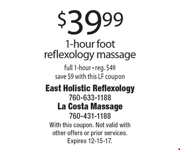 $39.99 1-hour foot reflexology massage full 1-hour. Reg. $49 save $9 with this LF coupon. With this coupon. Not valid with other offers or prior services. Expires 12-15-17.