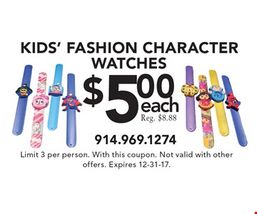 $5.00 each KIDS' FASHION CHARACTER WATCHES. Limit 3 per person. With this coupon. Not valid with other offers. Expires 12-31-17.