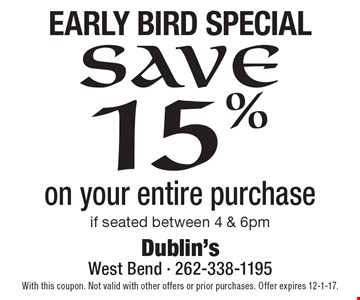 Early Bird Special. Save 15% on your entire purchase if seated between 4 & 6pm. With this coupon. Not valid with other offers or prior purchases. Offer expires 12-1-17.