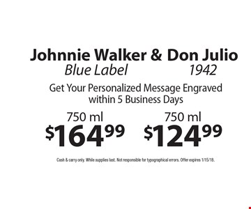 Johnnie Walker Blue Label 750 ml $164.99 & Don Julio 1942 750 ml $124.99. Get Your Personalized Message Engraved within 5 Business Days. Cash & carry only. While supplies last. Not responsible for typographical errors. Offer expires 1/15/18.