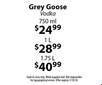 Grey Goose Vodka $40.99 1.75 L, $28.99 1 L, $24.99 750 ml. Cash & carry only. While supplies last. Not responsible for typographical errors. Offer expires 1/15/18.