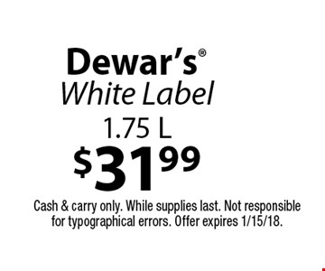 $31.99 Dewar's White Label 1.75 L. Cash & carry only. While supplies last. Not responsible for typographical errors. Offer expires 1/15/18.