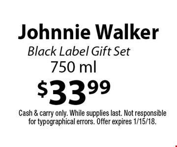 $33.99 Johnnie Walker Black Label Gift Set 750 ml. Cash & carry only. While supplies last. Not responsible for typographical errors. Offer expires 1/15/18.
