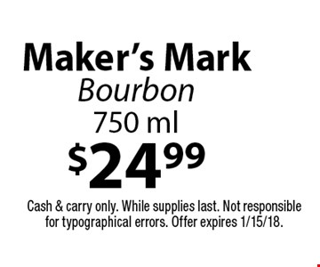 $24.99 Maker's Mark Bourbon 750 ml. Cash & carry only. While supplies last. Not responsible for typographical errors. Offer expires 1/15/18.